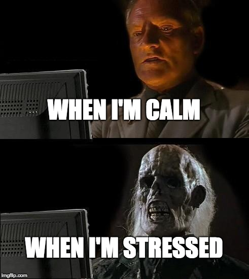 I'll Just Wait Here |  WHEN I'M CALM; WHEN I'M STRESSED | image tagged in memes,ill just wait here | made w/ Imgflip meme maker