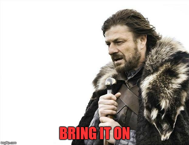 Brace Yourselves X is Coming Meme | BRING IT ON | image tagged in memes,brace yourselves x is coming | made w/ Imgflip meme maker