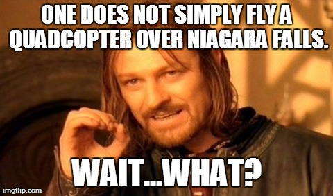 One Does Not Simply Meme | ONE DOES NOT SIMPLY FLY A QUADCOPTER OVER NIAGARA FALLS. WAIT...WHAT? | image tagged in memes,one does not simply | made w/ Imgflip meme maker