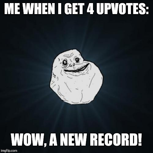 I never get that many up votes... | ME WHEN I GET 4 UPVOTES: WOW, A NEW RECORD! | image tagged in memes,forever alone | made w/ Imgflip meme maker