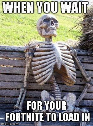 Waiting Skeleton Meme | WHEN YOU WAIT FOR YOUR FORTNITE TO LOAD IN | image tagged in memes,waiting skeleton | made w/ Imgflip meme maker