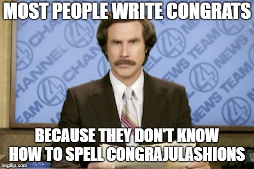 Ron Burgundy Meme | MOST PEOPLE WRITE CONGRATS BECAUSE THEY DON'T KNOW HOW TO SPELL CONGRAJULASHIONS | image tagged in memes,ron burgundy | made w/ Imgflip meme maker