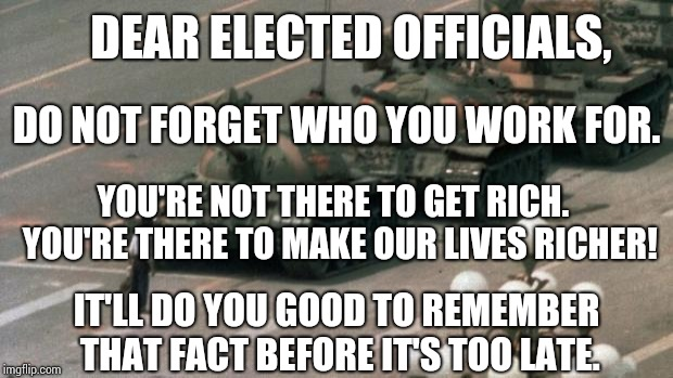 It's Time To Remind Them Who Their Bosses Are!   | DEAR ELECTED OFFICIALS, DO NOT FORGET WHO YOU WORK FOR. YOU'RE NOT THERE TO GET RICH.  YOU'RE THERE TO MAKE OUR LIVES RICHER! IT'LL DO YOU G | image tagged in peaceful protest,election day,we the people,government corruption,memes,meme | made w/ Imgflip meme maker