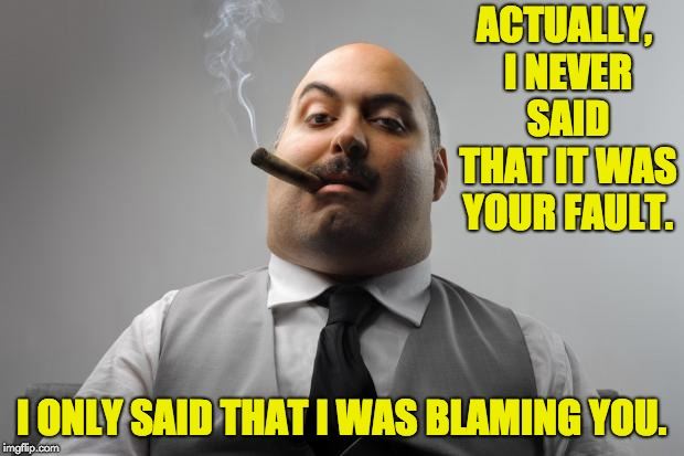 Scumbag Boss | ACTUALLY, I NEVER SAID THAT IT WAS YOUR FAULT. I ONLY SAID THAT I WAS BLAMING YOU. | image tagged in memes,scumbag boss | made w/ Imgflip meme maker