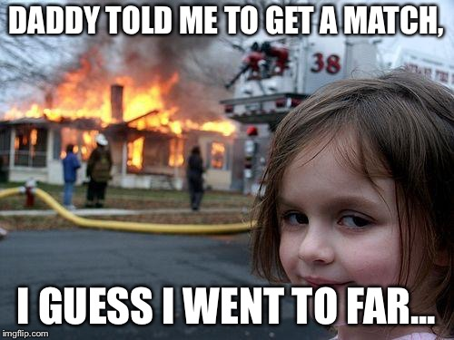 Daddy's Little Girl | DADDY TOLD ME TO GET A MATCH, I GUESS I WENT TO FAR... | image tagged in memes,disaster girl,crazy,insane,daddy | made w/ Imgflip meme maker