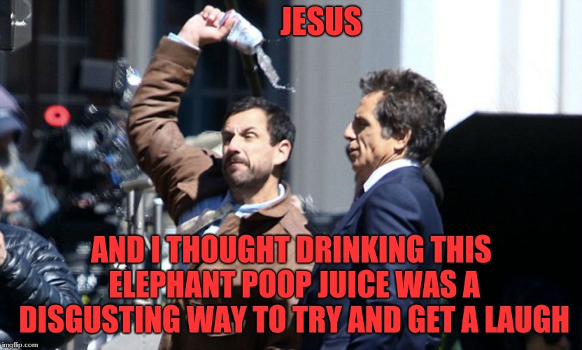 Go sip on this | JESUS AND I THOUGHT DRINKING THIS ELEPHANT POOP JUICE WAS A DISGUSTING WAY TO TRY AND GET A LAUGH | image tagged in go sip on this | made w/ Imgflip meme maker