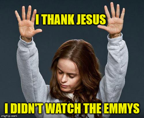 Praise the Lord | I THANK JESUS I DIDN'T WATCH THE EMMYS | image tagged in praise the lord,memes,emmys | made w/ Imgflip meme maker