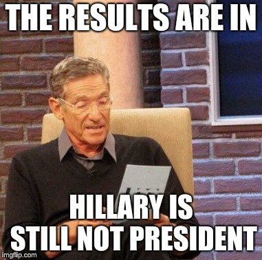 Maury Lie Detector | THE RESULTS ARE IN HILLARY IS STILL NOT PRESIDENT | image tagged in memes,maury lie detector | made w/ Imgflip meme maker