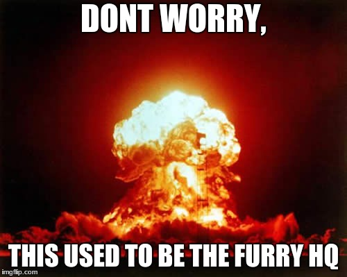 R I P FURRIES  | DONT WORRY, THIS USED TO BE THE FURRY HQ | image tagged in memes,nuclear explosion,funny,teddyarchive | made w/ Imgflip meme maker