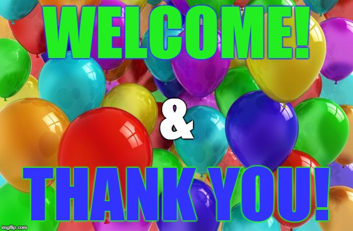 BIRTHDAY Balloons |  WELCOME! &; THANK YOU! | image tagged in birthday balloons | made w/ Imgflip meme maker