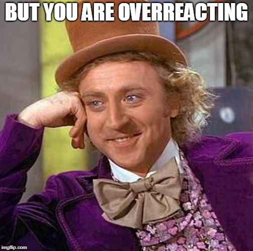 Creepy Condescending Wonka Meme | BUT YOU ARE OVERREACTING | image tagged in memes,creepy condescending wonka | made w/ Imgflip meme maker