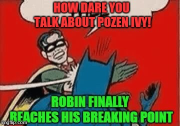 HOW DARE YOU TALK ABOUT POZEN IVY! | made w/ Imgflip meme maker