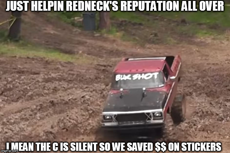 giving such a good rapport to rednecks everywhere. | JUST HELPIN REDNECK'S REPUTATION ALL OVER I MEAN THE C IS SILENT SO WE SAVED $$ ON STICKERS | image tagged in rednecks,mud,truck,reputation,all,over | made w/ Imgflip meme maker