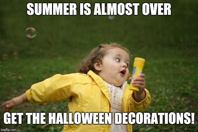 Hurry up | SUMMER IS ALMOST OVER GET THE HALLOWEEN DECORATIONS! | image tagged in hurry up | made w/ Imgflip meme maker
