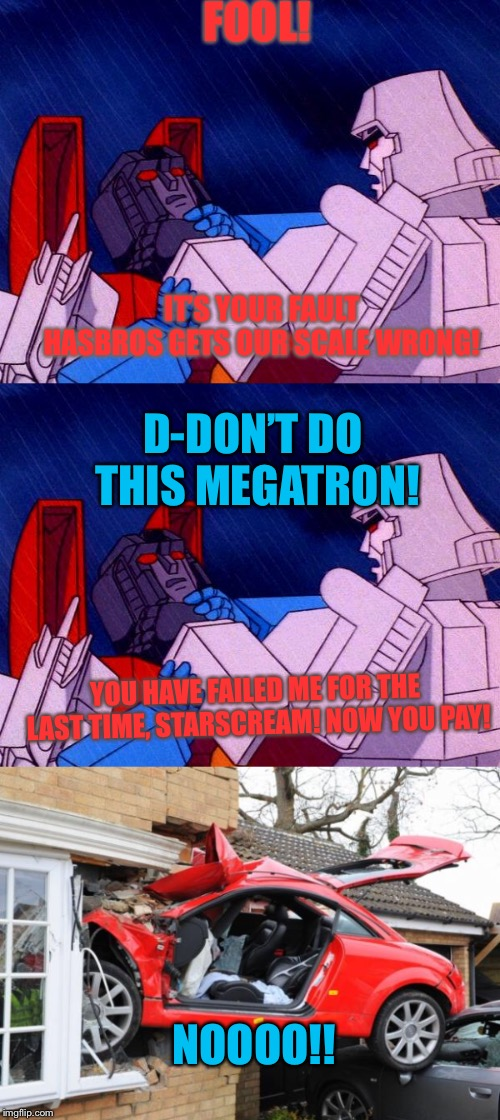 Starscream's last mistake  | FOOL! IT'S YOUR FAULT HASBROS GETS OUR SCALE WRONG! D-DON'T DO THIS MEGATRON! YOU HAVE FAILED ME FOR THE LAST TIME, STARSCREAM! NOW YOU PAY! | image tagged in raydog,her0,transformers,megatron,starscream,no-filter | made w/ Imgflip meme maker