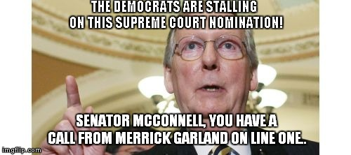 It's Stalling When The Other Side Does It, When We Did It, It Was Due Diligence.. | THE DEMOCRATS ARE STALLING ON THIS SUPREME COURT NOMINATION! SENATOR MCCONNELL, YOU HAVE A CALL FROM MERRICK GARLAND ON LINE ONE.. | image tagged in memes,mitch mcconnell,scotus | made w/ Imgflip meme maker