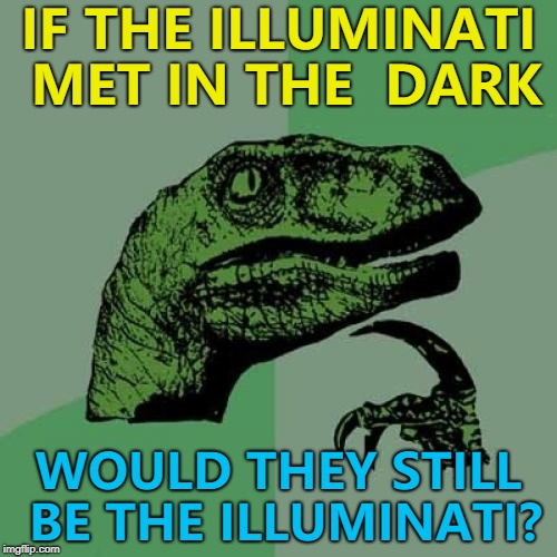 They wouldn't be illuminated... :) | IF THE ILLUMINATI MET IN THE  DARK WOULD THEY STILL BE THE ILLUMINATI? | image tagged in memes,philosoraptor,illuminati | made w/ Imgflip meme maker