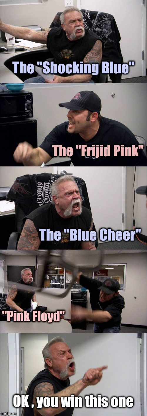 "You might have to be old to get this one |  The ""Shocking Blue""; The ""Frijid Pink""; The ""Blue Cheer""; ""Pink Floyd""; OK , you win this one 