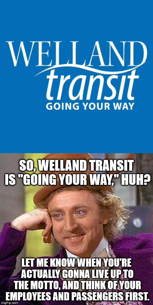 "Welland Transit - the Joke of public transit in Ontario, Canada | LET ME KNOW WHEN YOU'RE ACTUALLY GONNA LIVE UP TO THE MOTTO, AND THINK OF YOUR EMPLOYEES AND PASSENGERS FIRST. SO, WELLAND TRANSIT IS ""GOING 