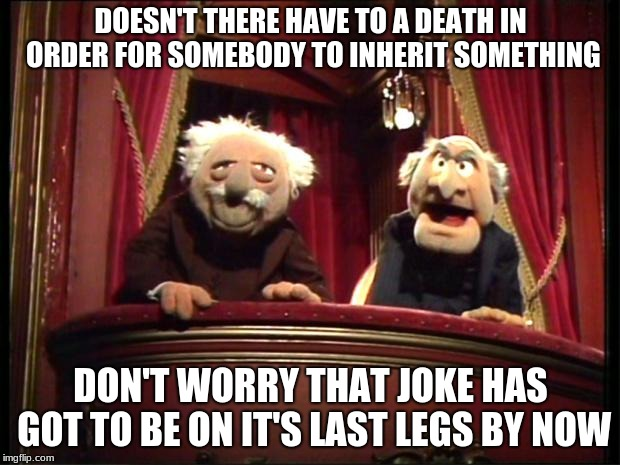Muppets | DOESN'T THERE HAVE TO A DEATH IN ORDER FOR SOMEBODY TO INHERIT SOMETHING DON'T WORRY THAT JOKE HAS GOT TO BE ON IT'S LAST LEGS BY NOW | image tagged in muppets | made w/ Imgflip meme maker