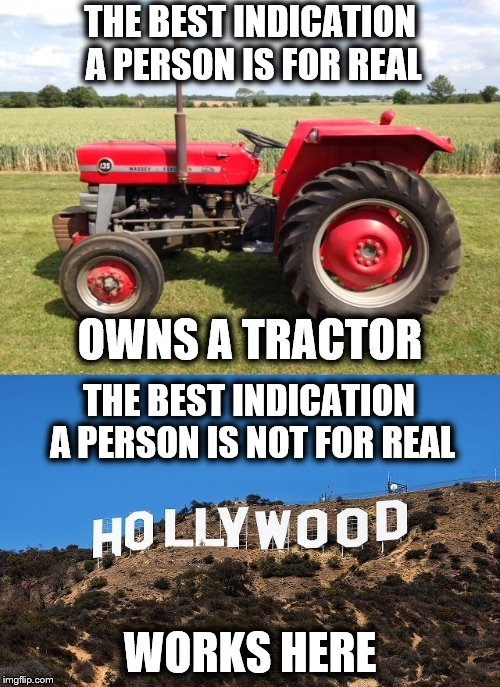 Listen up... | THE BEST INDICATION A PERSON IS FOR REAL WORKS HERE OWNS A TRACTOR THE BEST INDICATION A PERSON IS NOT FOR REAL | image tagged in memes,tractor,hollywood,for real | made w/ Imgflip meme maker