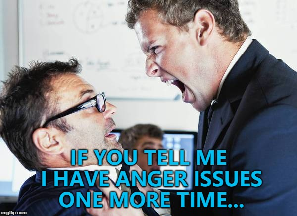 The first rule of Anger Club is... :) | IF YOU TELL ME I HAVE ANGER ISSUES ONE MORE TIME... | image tagged in angry coworker,memes,anger | made w/ Imgflip meme maker