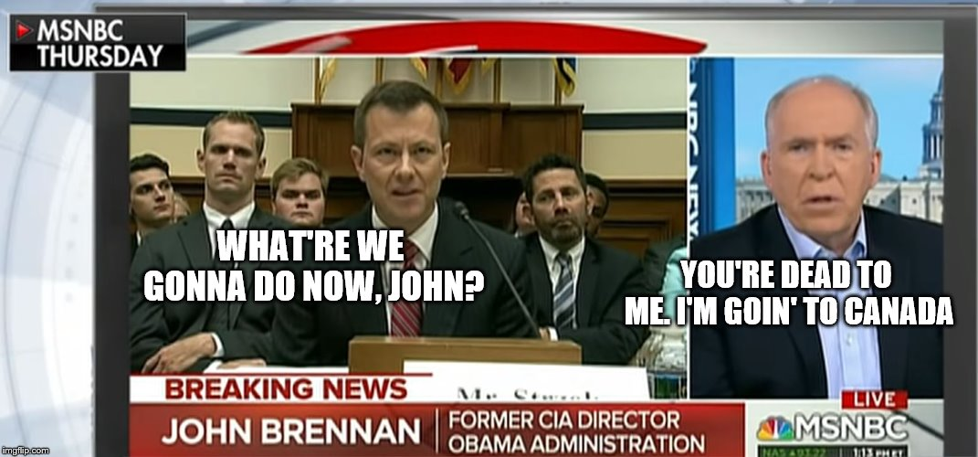 Strozk Brennan Swamp Rats | WHAT'RE WE GONNA DO NOW, JOHN? YOU'RE DEAD TO ME. I'M GOIN' TO CANADA | image tagged in strozk brennan swamp rats | made w/ Imgflip meme maker