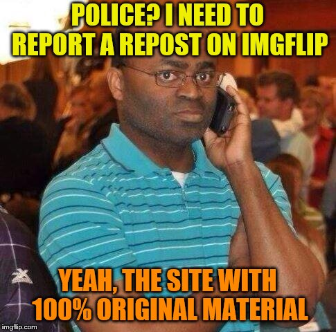 Snitches | POLICE? I NEED TO REPORT A REPOST ON IMGFLIP YEAH, THE SITE WITH 100% ORIGINAL MATERIAL | image tagged in snitches | made w/ Imgflip meme maker