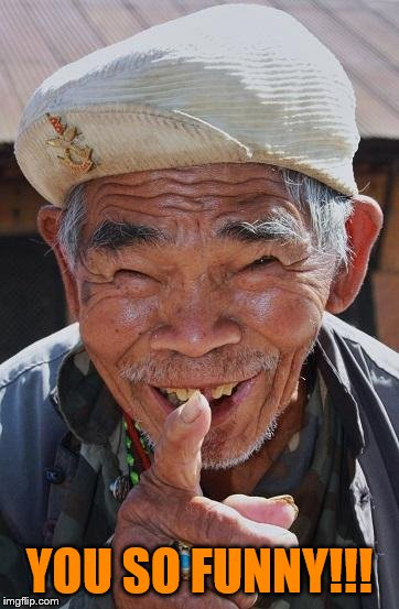 Funny old Chinese man 1 | YOU SO FUNNY!!! | image tagged in funny old chinese man 1 | made w/ Imgflip meme maker