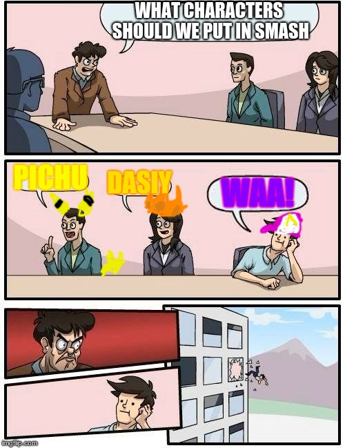 SMASH MEETING | WHAT CHARACTERS SHOULD WE PUT IN SMASH PICHU DASIY WAA! | image tagged in memes,boardroom meeting suggestion,smash bros ulitmate | made w/ Imgflip meme maker