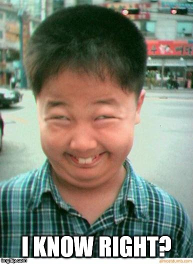 funny asian face | I KNOW RIGHT? | image tagged in funny asian face | made w/ Imgflip meme maker