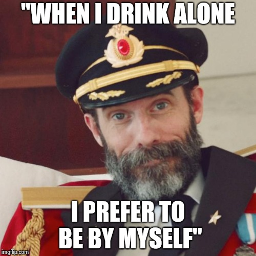 "Captain Obvious | ""WHEN I DRINK ALONE I PREFER TO BE BY MYSELF"" 