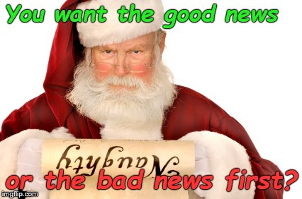 You knew this day was coming so don't act surprised, alright? | You want the good news or the bad news first? | image tagged in santa naughty list,what do i have to do to get off the naughty list,there you go again,douglie | made w/ Imgflip meme maker