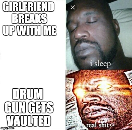 Sleeping Shaq | GIRLFRIEND BREAKS UP WITH ME DRUM GUN GETS VAULTED | image tagged in memes,sleeping shaq | made w/ Imgflip meme maker