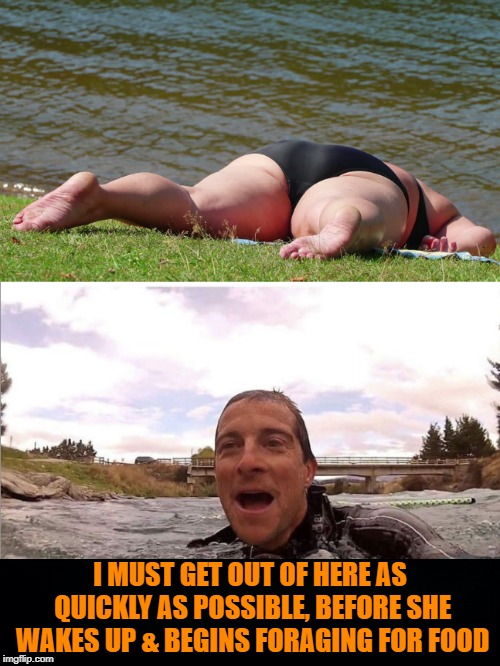 Dangers in the Wild |  I MUST GET OUT OF HERE AS QUICKLY AS POSSIBLE, BEFORE SHE WAKES UP & BEGINS FORAGING FOR FOOD | image tagged in memes,funny memes,bear grylls,bear grylls improvise adapt overcome,fat girl | made w/ Imgflip meme maker