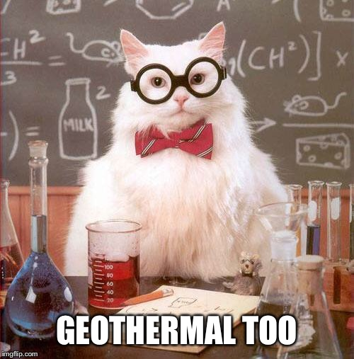 Science Cat | GEOTHERMAL TOO | image tagged in science cat | made w/ Imgflip meme maker