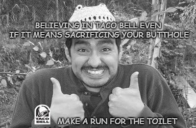 My condolences to any of you that have made this sacrifice and will make it again... BOOOOONNGGG!!! | BELIEVING IN TACO BELL EVEN IF IT MEANS SACRIFICING YOUR BUTTHOLE MAKE A RUN FOR THE TOILET | image tagged in taco bell,memes,two thumbs up,funny,nike,sacrifice | made w/ Imgflip meme maker