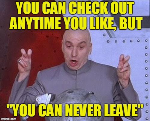 "Dr Evil Laser Meme | YOU CAN CHECK OUT ANYTIME YOU LIKE, BUT ""YOU CAN NEVER LEAVE"" 