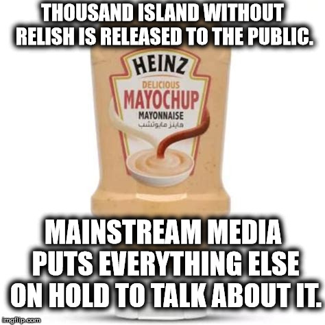 New Condiment Released To Distract Joyless Citizenry. | THOUSAND ISLAND WITHOUT RELISH IS RELEASED TO THE PUBLIC. MAINSTREAM MEDIA PUTS EVERYTHING ELSE ON HOLD TO TALK ABOUT IT. | image tagged in heinz,mayochup,ketchup,mayonnaise,media,stupid | made w/ Imgflip meme maker