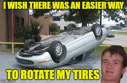 Car maintenance   |  I WISH THERE WAS AN EASIER WAY; TO ROTATE MY TIRES | image tagged in funny memes,10 guy,mechanic,tires,dumb | made w/ Imgflip meme maker