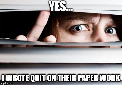 spy | YES... I WROTE QUIT ON THEIR PAPER WORK | image tagged in spy | made w/ Imgflip meme maker