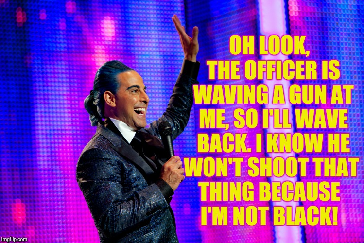 Hunger Games - Caesar Flickerman (Stanley Tucci) | OH LOOK,  THE OFFICER IS WAVING A GUN AT ME, SO I'LL WAVE BACK. I KNOW HE WON'T SHOOT THAT  THING BECAUSE      I'M NOT BLACK! | image tagged in hunger games - caesar flickerman stanley tucci | made w/ Imgflip meme maker
