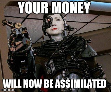 YOUR MONEY; WILL NOW BE ASSIMILATED | image tagged in the borg | made w/ Imgflip meme maker