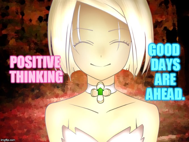 Wishing Everyone An Even Better Day! | POSITIVE THINKING GOOD DAYS ARE AHEAD. | image tagged in memes,positive thinking,i wish,everyone,better,days | made w/ Imgflip meme maker