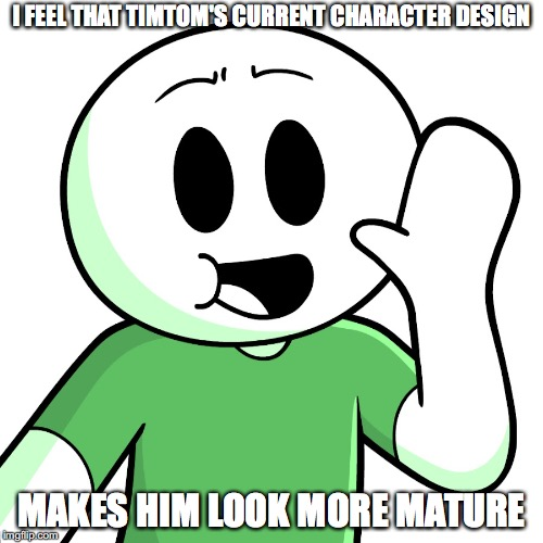 Timtom's Current Character Design | I FEEL THAT TIMTOM'S CURRENT CHARACTER DESIGN MAKES HIM LOOK MORE MATURE | image tagged in timtom,memes,youtube | made w/ Imgflip meme maker