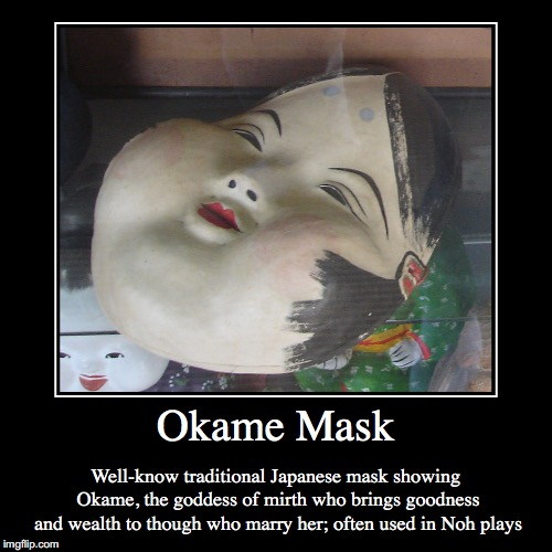 Okame | Okame Mask | Well-know traditional Japanese mask showing Okame, the goddess of mirth who brings goodness and wealth to though who marry her; | image tagged in demotivationals,mask,okame,japan | made w/ Imgflip demotivational maker