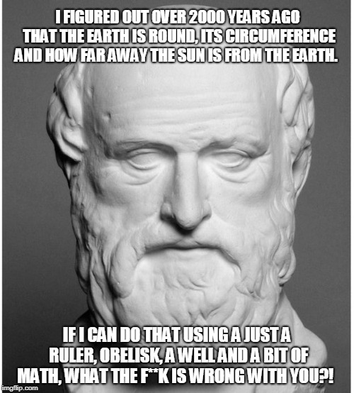 I FIGURED OUT OVER 2000 YEARS AGO THAT THE EARTH IS ROUND, ITS CIRCUMFERENCE AND HOW FAR AWAY THE SUN IS FROM THE EARTH. IF I CAN DO THAT US | image tagged in flat earth,facepalm,human stupidity | made w/ Imgflip meme maker