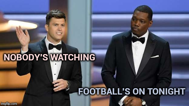 Didn't know or care that the Emmys were on | NOBODY'S WATCHING FOOTBALL'S ON TONIGHT | image tagged in emmys suck,celebs,celebrate,let them eat cake,nobody cares | made w/ Imgflip meme maker