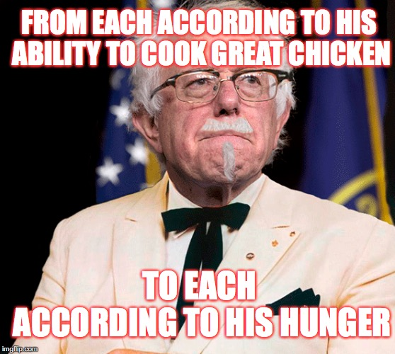 Bernie Sanders shalt give free KFC to the poor,and will raid KFC's all over the country and hand them out to his peasant army!!! | FROM EACH ACCORDING TO HIS ABILITY TO COOK GREAT CHICKEN TO EACH ACCORDING TO HIS HUNGER | image tagged in kfc,bernie sanders,sociailism,the communist manifesto,memes,gifs | made w/ Imgflip meme maker