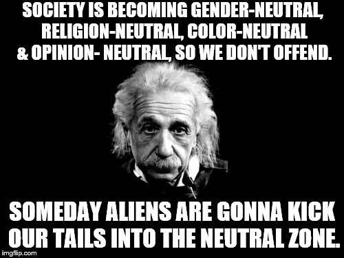 Albert Einstein 1 | SOCIETY IS BECOMING GENDER-NEUTRAL, RELIGION-NEUTRAL, COLOR-NEUTRAL & OPINION- NEUTRAL, SO WE DON'T OFFEND. SOMEDAY ALIENS ARE GONNA KICK OU | image tagged in memes,albert einstein 1 | made w/ Imgflip meme maker
